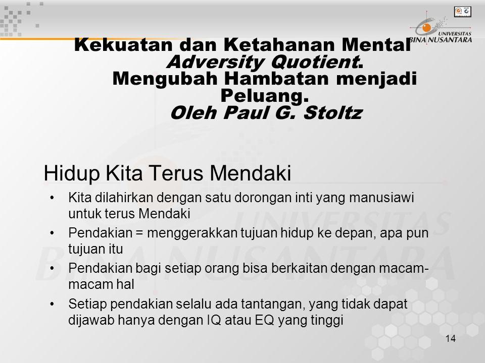14 Kekuatan dan Ketahanan Mental Adversity Quotient. Mengubah Hambatan menjadi Peluang. Oleh Paul G. Stoltz Hidup Kita Terus Mendaki Kita dilahirkan d