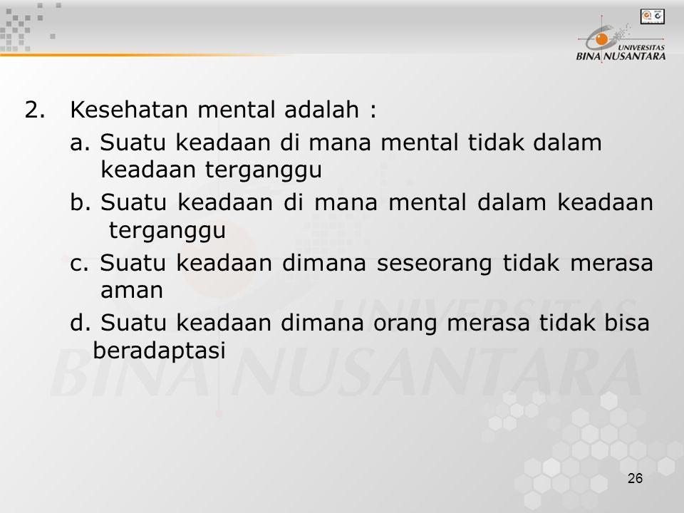 26 2.Kesehatan mental adalah : a. Suatu keadaan di mana mental tidak dalam keadaan terganggu b. Suatu keadaan di mana mental dalam keadaan terganggu c