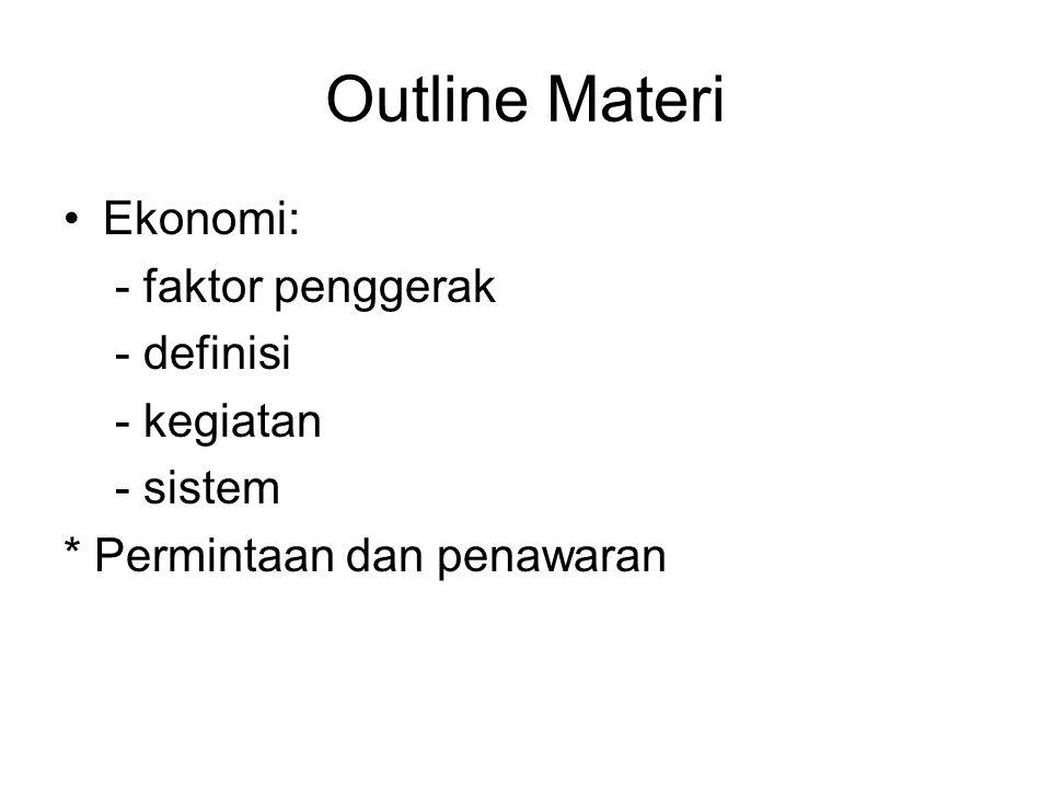 Outline Materi Ekonomi: - faktor penggerak - definisi - kegiatan - sistem * Permintaan dan penawaran