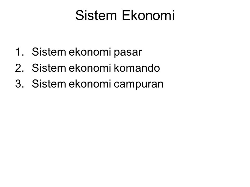 Sistem Ekonomi 1.Sistem ekonomi pasar 2.Sistem ekonomi komando 3.Sistem ekonomi campuran