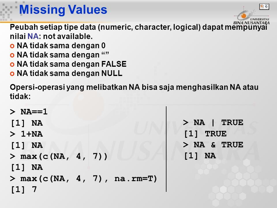Missing Values Peubah setiap tipe data (numeric, character, logical) dapat mempunyai nilai NA: not available. o NA tidak sama dengan 0 o NA tidak sama