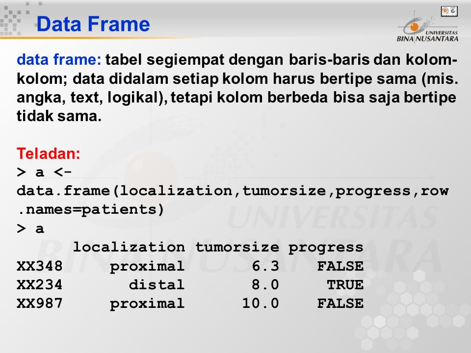 Data Frame data frame: tabel segiempat dengan baris-baris dan kolom- kolom; data didalam setiap kolom harus bertipe sama (mis. angka, text, logikal),