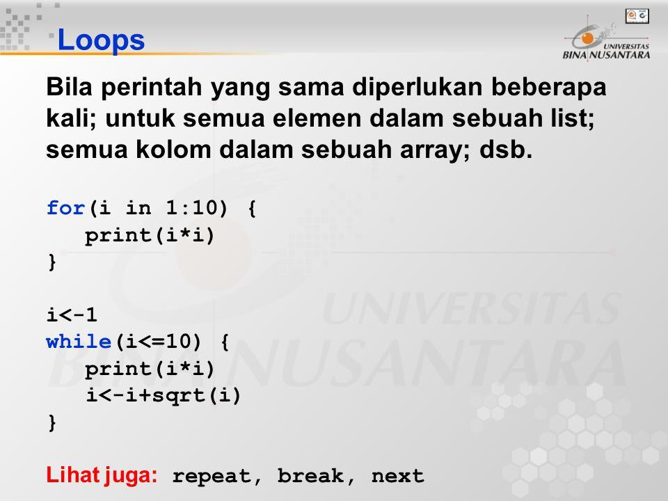 Loops Bila perintah yang sama diperlukan beberapa kali; untuk semua elemen dalam sebuah list; semua kolom dalam sebuah array; dsb. for(i in 1:10) { pr