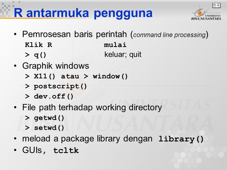 R antarmuka pengguna Pemrosesan baris perintah ( command line processing ) Klik R mulai > q() keluar; quit Graphik windows > X11() atau > window() > p