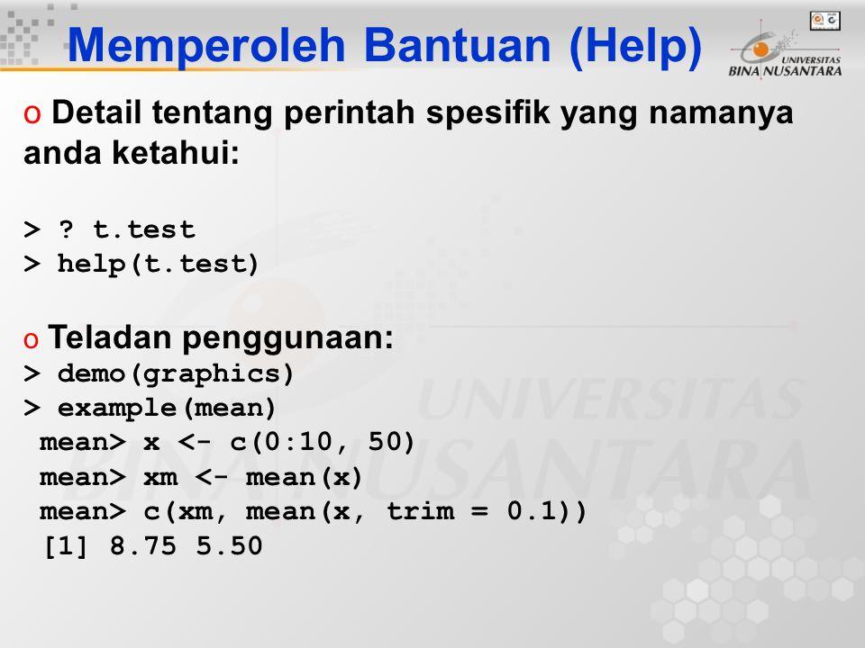 Memperoleh Bantuan (Help) o Detail tentang perintah spesifik yang namanya anda ketahui: > ? t.test > help(t.test) o Teladan penggunaan: > demo(graphic