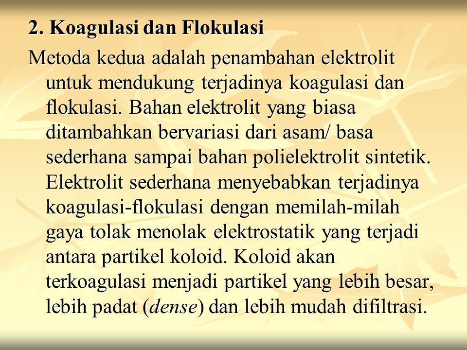 2. Koagulasi dan Flokulasi Metoda kedua adalah penambahan elektrolit untuk mendukung terjadinya koagulasi dan flokulasi. Bahan elektrolit yang biasa d