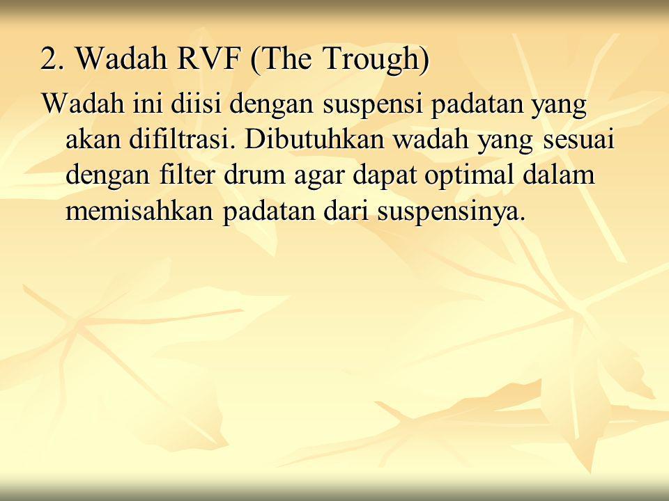 2. Wadah RVF (The Trough) Wadah ini diisi dengan suspensi padatan yang akan difiltrasi. Dibutuhkan wadah yang sesuai dengan filter drum agar dapat opt