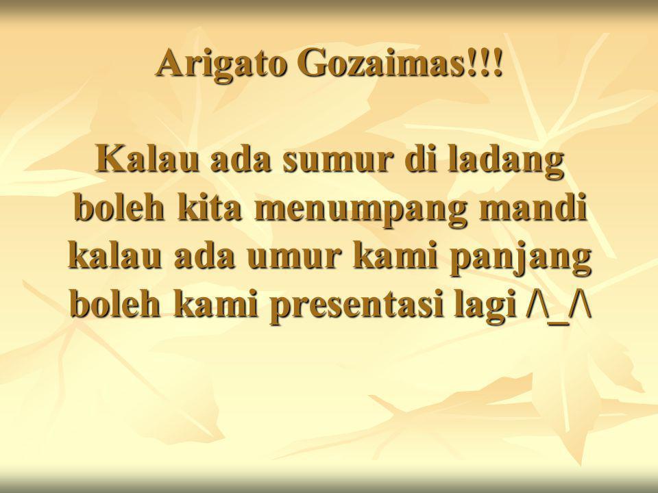 Arigato Gozaimas!!! Kalau ada sumur di ladang boleh kita menumpang mandi kalau ada umur kami panjang boleh kami presentasi lagi /\_/\