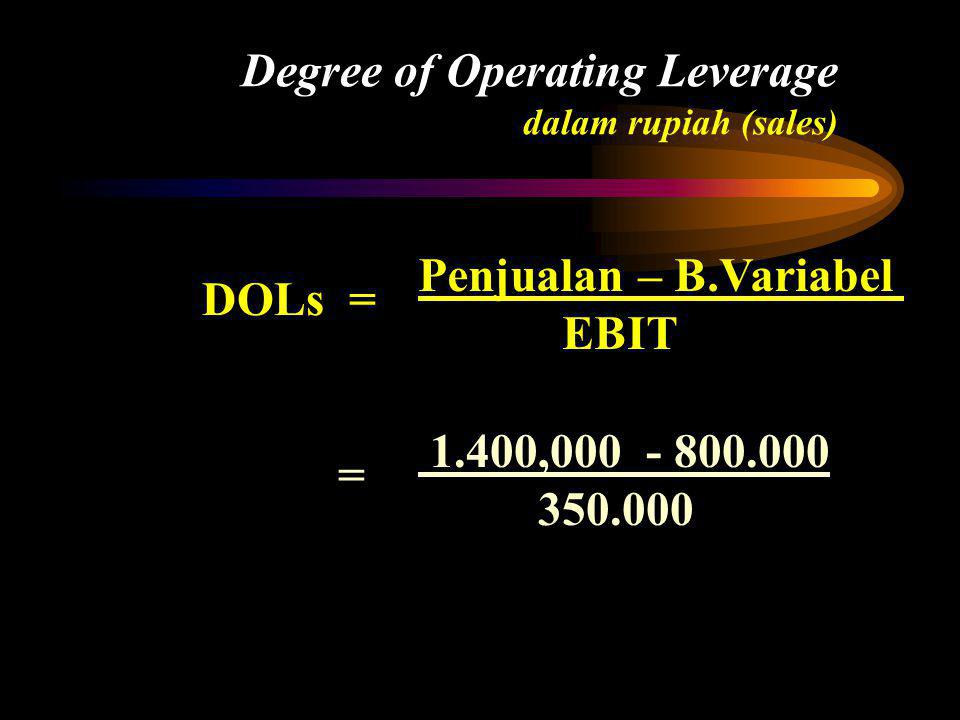 Degree of Operating Leverage dalam rupiah (sales) DOLs = Penjualan – B.Variabel EBIT