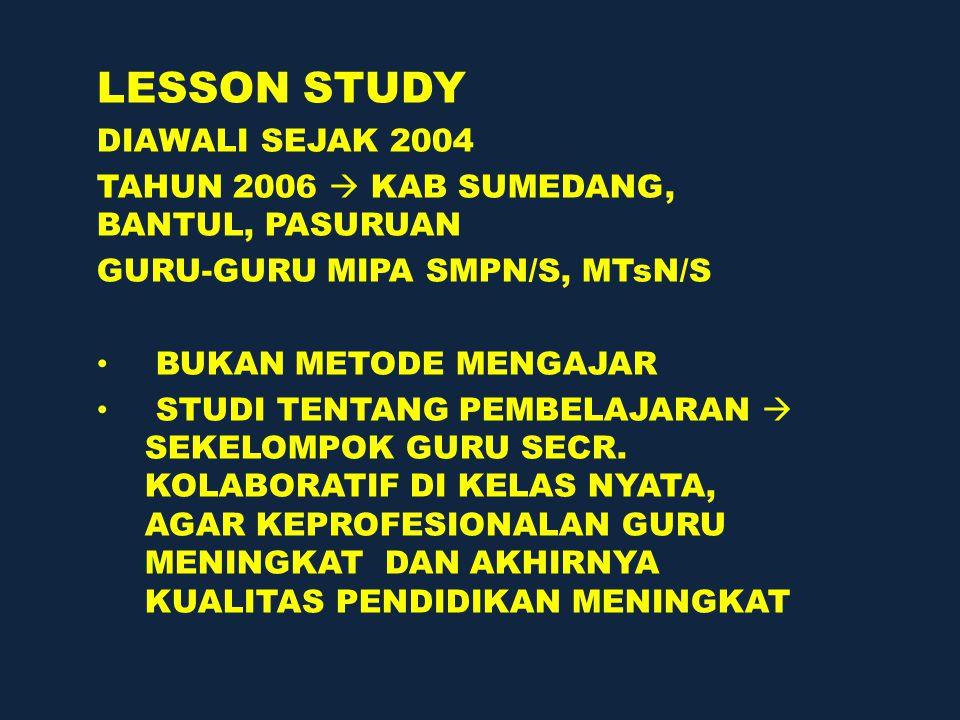 LESSON STUDY DIAWALI SEJAK 2004 TAHUN 2006  KAB SUMEDANG, BANTUL, PASURUAN GURU-GURU MIPA SMPN/S, MTsN/S BUKAN METODE MENGAJAR STUDI TENTANG PEMBELAJARAN  SEKELOMPOK GURU SECR.