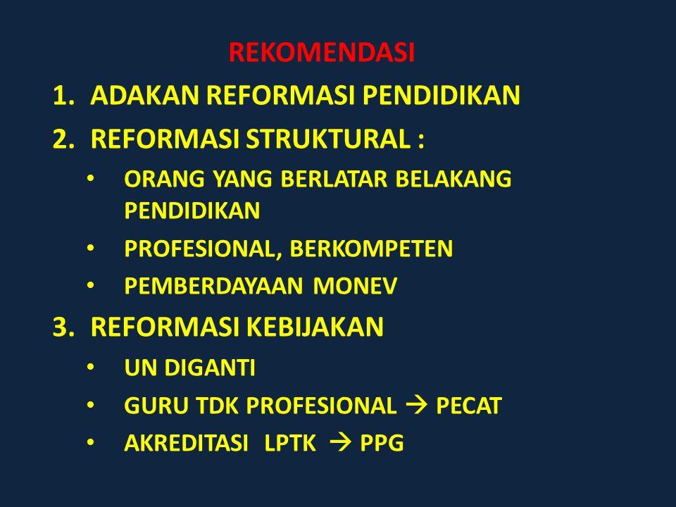 REKOMENDASI 1.ADAKAN REFORMASI PENDIDIKAN 2.REFORMASI STRUKTURAL : ORANG YANG BERLATAR BELAKANG PENDIDIKAN PROFESIONAL, BERKOMPETEN PEMBERDAYAAN MONEV 3.REFORMASI KEBIJAKAN UN DIGANTI GURU TDK PROFESIONAL  PECAT AKREDITASI LPTK  PPG