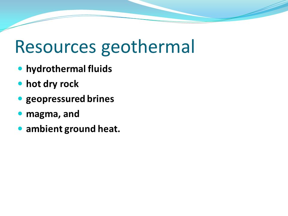 Resources geothermal hydrothermal fluids hot dry rock geopressured brines magma, and ambient ground heat.