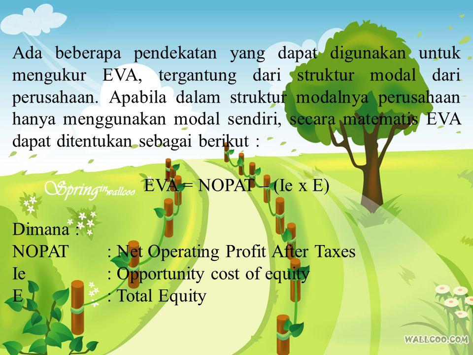 Namun, bila dalam struktur modal perusahaan terdiri dari hutang dan modal sendiri, secara matematis EVA dapat dirumuskan sebagai berikut: EVA = NOPAT – (WACC x TA) Dimana: NOPAT: Net Operating Profit After Taxes WACC: Weight Average Cost of Capital TA: Total Asset (Total Modal)