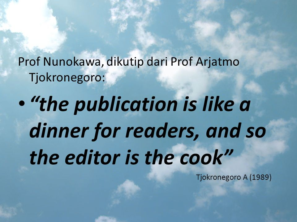 Prof Nunokawa, dikutip dari Prof Arjatmo Tjokronegoro: the publication is like a dinner for readers, and so the editor is the cook Tjokronegoro A (1989) 2
