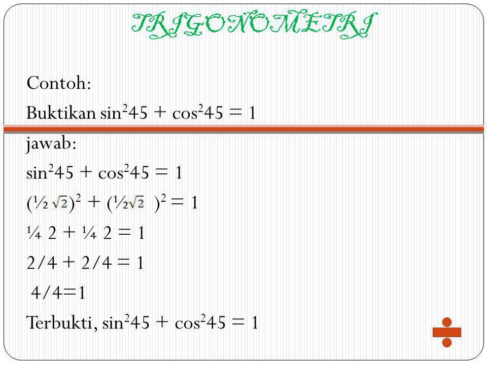 TRIGONOMETRI Contoh: Buktikan sin 2 45 + cos 2 45 = 1 jawab: sin 2 45 + cos 2 45 = 1 (½ ) 2 + (½ ) 2 = 1 ¼ 2 + ¼ 2 = 1 2/4 + 2/4 = 1 4/4=1 Terbukti, s