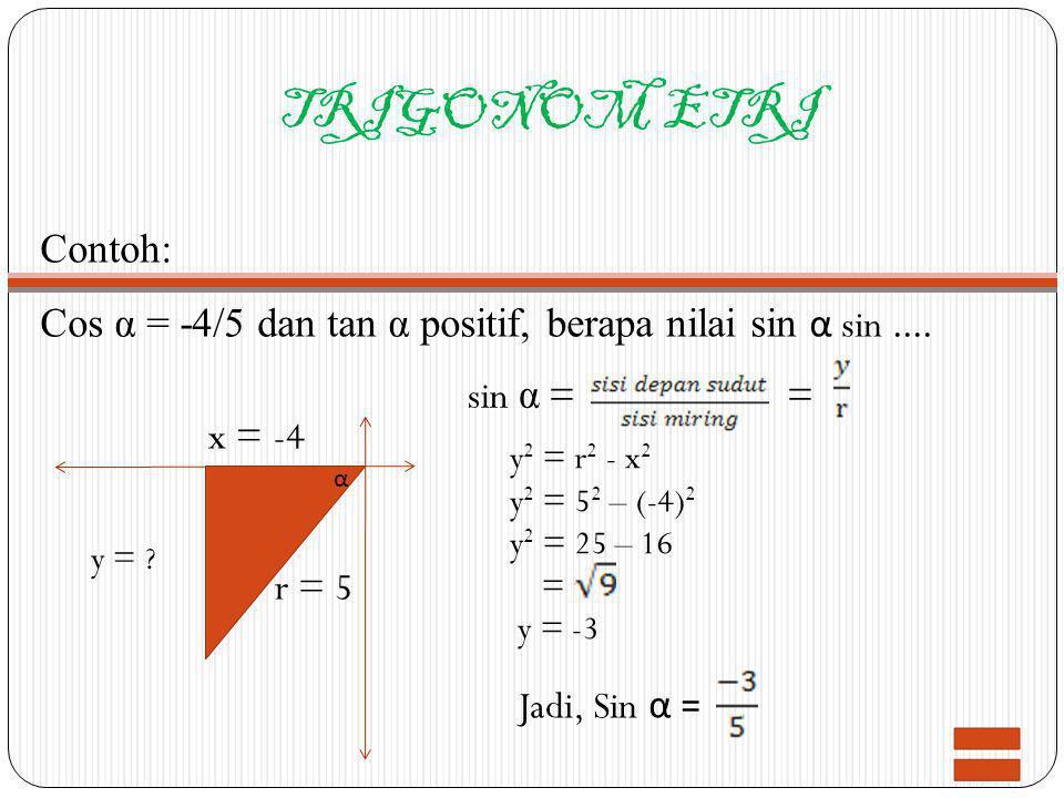 TRIGONOM ETRI Contoh: Cos α = -4/5 dan tan α positif, berapa nilai sin α sin.... x = -4 r = 5 y = ? sin α == α y 2 = r 2 - x 2 y 2 = 5 2 – (-4) 2 y 2