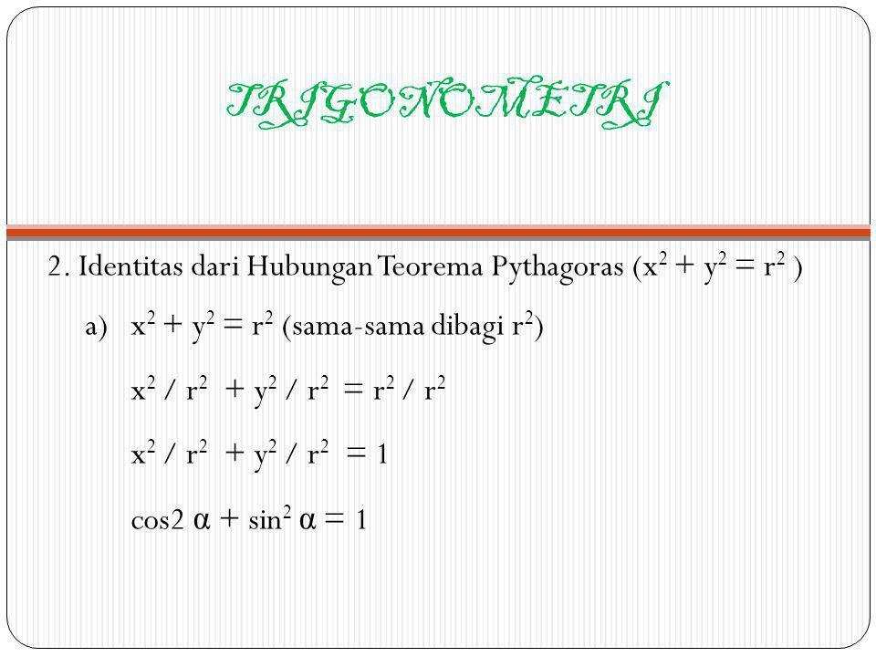 TRIGONOMETRI 2. Identitas dari Hubungan Teorema Pythagoras (x 2 + y 2 = r 2 ) a) x 2 + y 2 = r 2 (sama-sama dibagi r 2 ) x 2 / r 2 + y 2 / r 2 = r 2 /