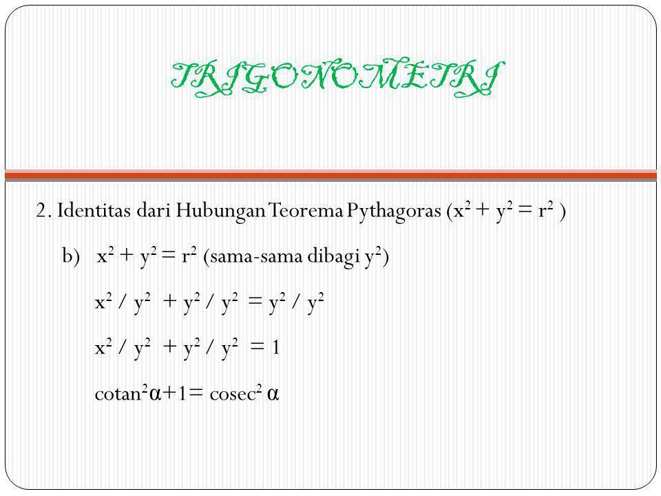 TRIGONOMETRI 2. Identitas dari Hubungan Teorema Pythagoras (x 2 + y 2 = r 2 ) b) x 2 + y 2 = r 2 (sama-sama dibagi y 2 ) x 2 / y 2 + y 2 / y 2 = y 2 /
