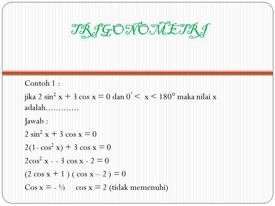 TRIGONOMETRI Contoh 1 : jika 2 sin 2 x + 3 cos x = 0 dan 0 ° < x < 180° maka nilai x adalah............. Jawab : 2 sin 2 x + 3 cos x = 0 2(1- cos 2 x)