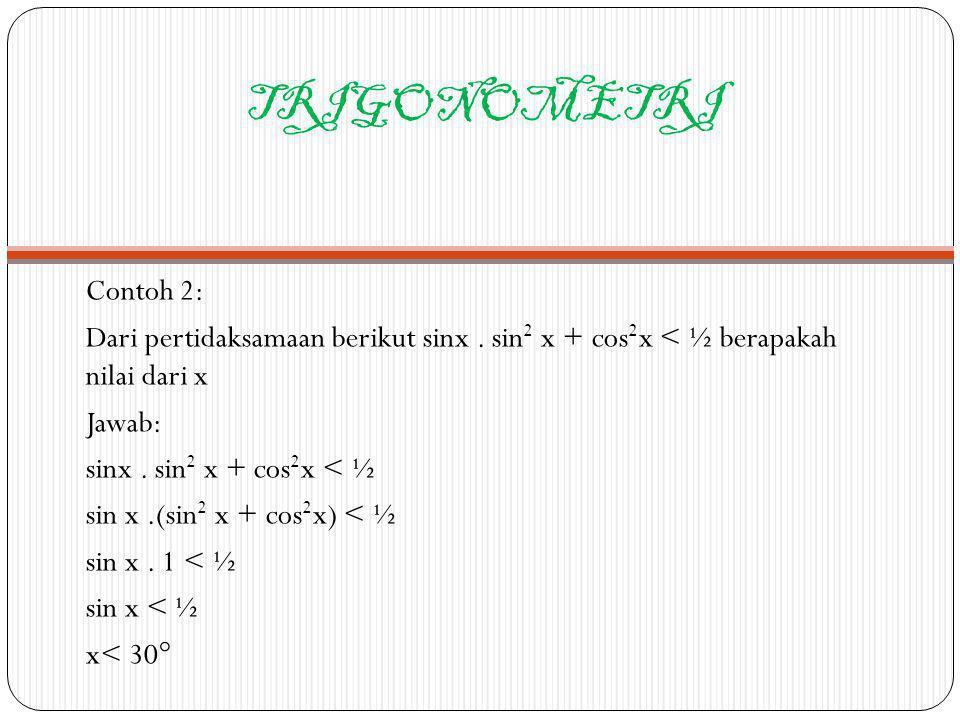 TRIGONOMETRI Contoh 2: Dari pertidaksamaan berikut sinx. sin 2 x + cos 2 x < ½ berapakah nilai dari x Jawab: sinx. sin 2 x + cos 2 x < ½ sin x.(sin 2