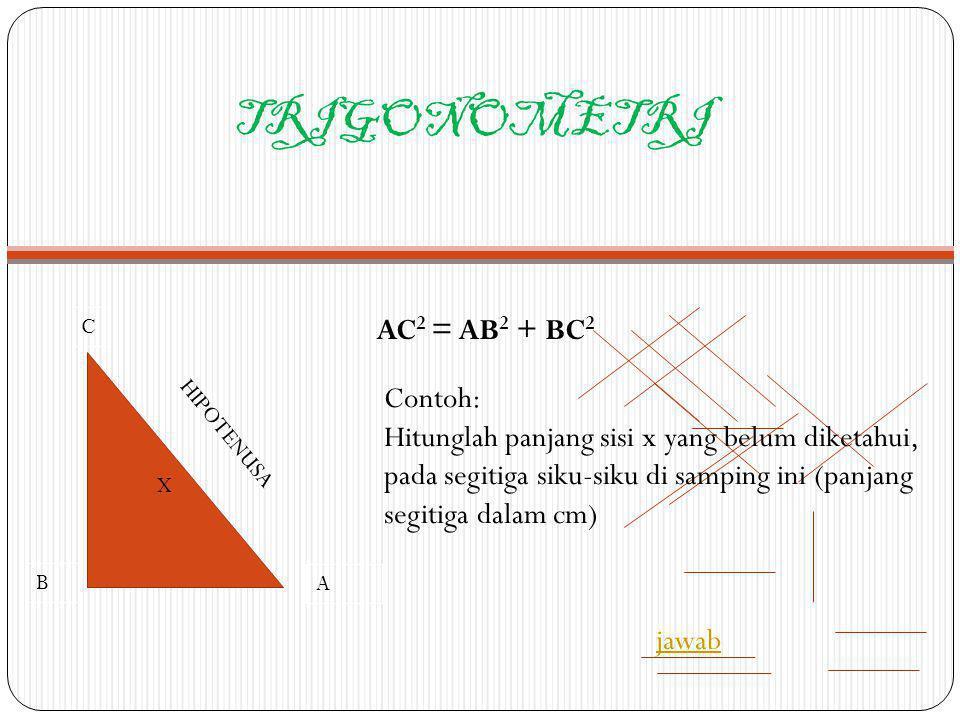 TRIGONOMETRI A AC 2 = AB 2 + BC 2 C B HIPOTENUSA X Contoh: Hitunglah panjang sisi x yang belum diketahui, pada segitiga siku-siku di samping ini (panj