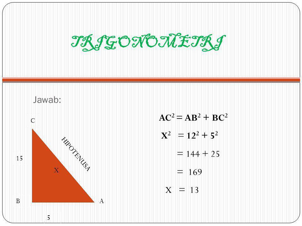 TRIGONOMETRI Jawab: AC 2 = AB 2 + BC 2 X 2 = 12 2 + 5 2 = 144 + 25 = 169 X = 13 C B HIPOTENUSA X A 15 5