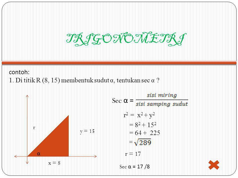 TRIGONOMETRI contoh: 1. Di titik R (8, 15) membentuk sudut α, tentukan sec α ? x = 8 r y = 15 Sec α = r 2 = x 2 + y 2 = 8 2 + 15 2 = 64 + 225 = r = 17