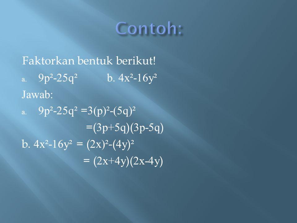 Faktorkan bentuk berikut! a. 9p²-25q²b. 4x²-16y² Jawab: a. 9p²-25q² = 3(p)²-(5q)² =( 3p+5q )( 3p-5q ) b. 4x²-16y² = ( 2x)² -( 4y ) ² = ( 2x+4y )( 2x-4