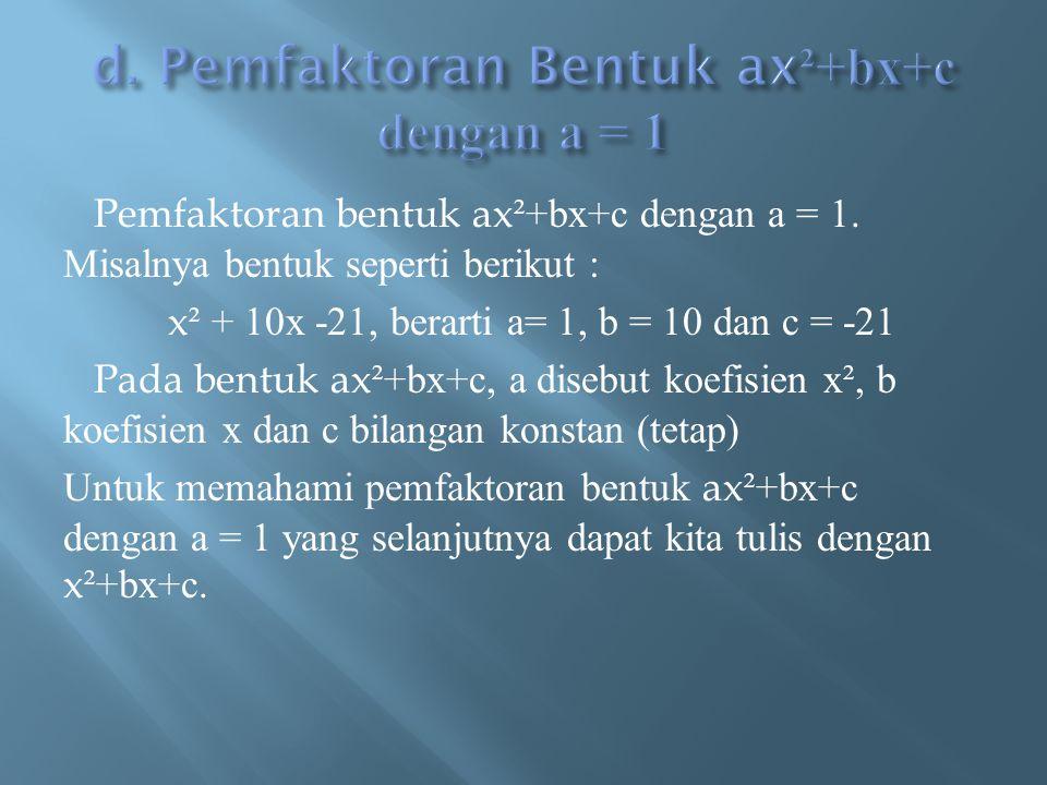 Pemfaktoran bentuk ax ²+bx+c dengan a = 1. Misalnya bentuk seperti berikut : x ² + 10x -21, berarti a= 1, b = 10 dan c = -21 Pada bentuk ax ²+bx+c, a
