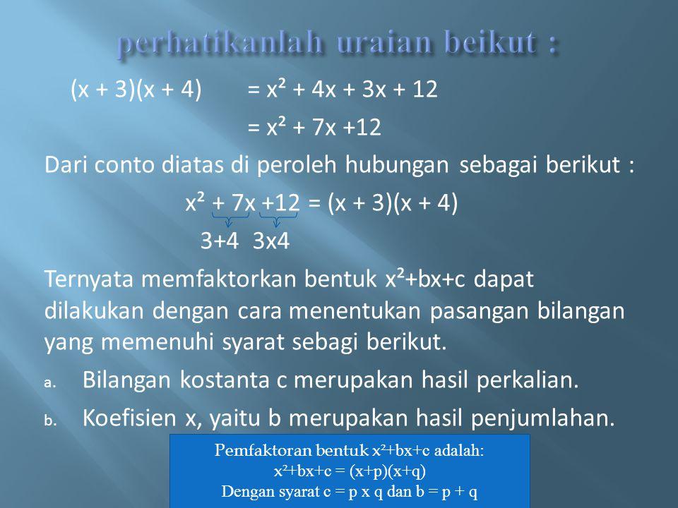 (x + 3)(x + 4)= x² + 4x + 3x + 12 = x² + 7x +12 Dari conto diatas di peroleh hubungan sebagai berikut : x² + 7x +12 = (x + 3)(x + 4) 3+4 3x4 Ternyata