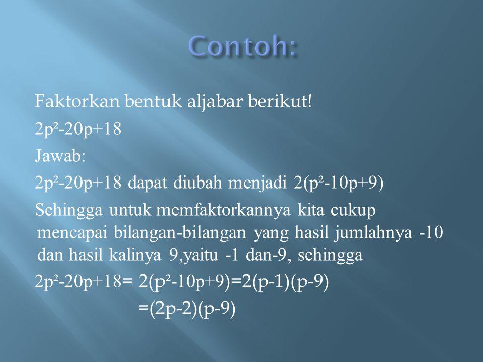 Faktorkan bentuk aljabar berikut! 2p²-20p+18 Jawab: 2p²-20p+18 dapat diubah menjadi 2(p²-10p+9) Sehingga untuk memfaktorkannya kita cukup mencapai bil