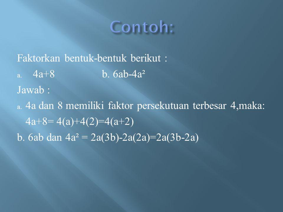 Faktorkan bentuk-bentuk berikut : a. 4a+8b. 6ab-4a² Jawab : a. 4a dan 8 memiliki faktor persekutuan terbesar 4,maka: 4a+8= 4(a)+4(2)=4(a+2) b. 6ab dan