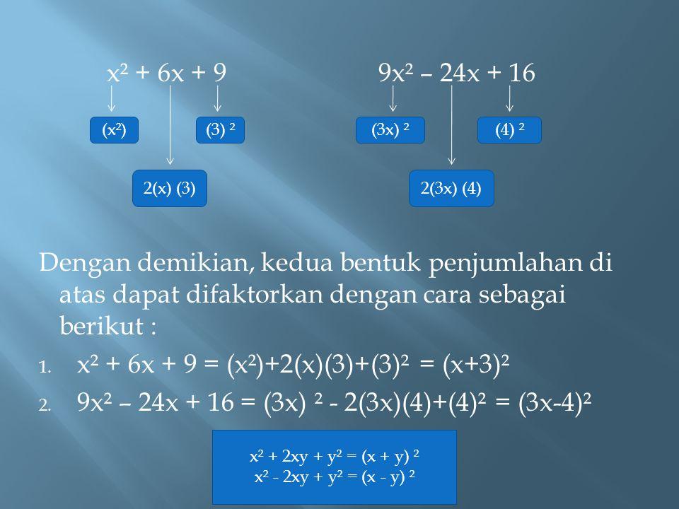 x² + 6x + 99x² – 24x + 16 Dengan demikian, kedua bentuk penjumlahan di atas dapat difaktorkan dengan cara sebagai berikut : 1. x² + 6x + 9 = (x²)+2(x)