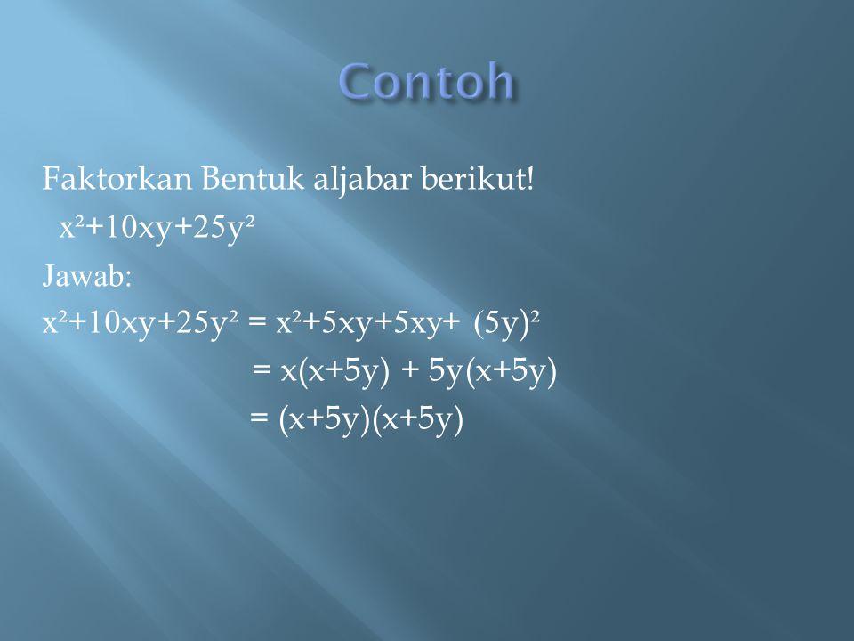 Faktorkan Bentuk aljabar berikut! x² + 10 xy+ 25 y ² Jawab: x² + 10 xy+ 25 y ² = x² + 5 xy+ 5xy + (5 y) ² = x(x+5y) + 5y(x+5y) = (x+5y)(x+5y)