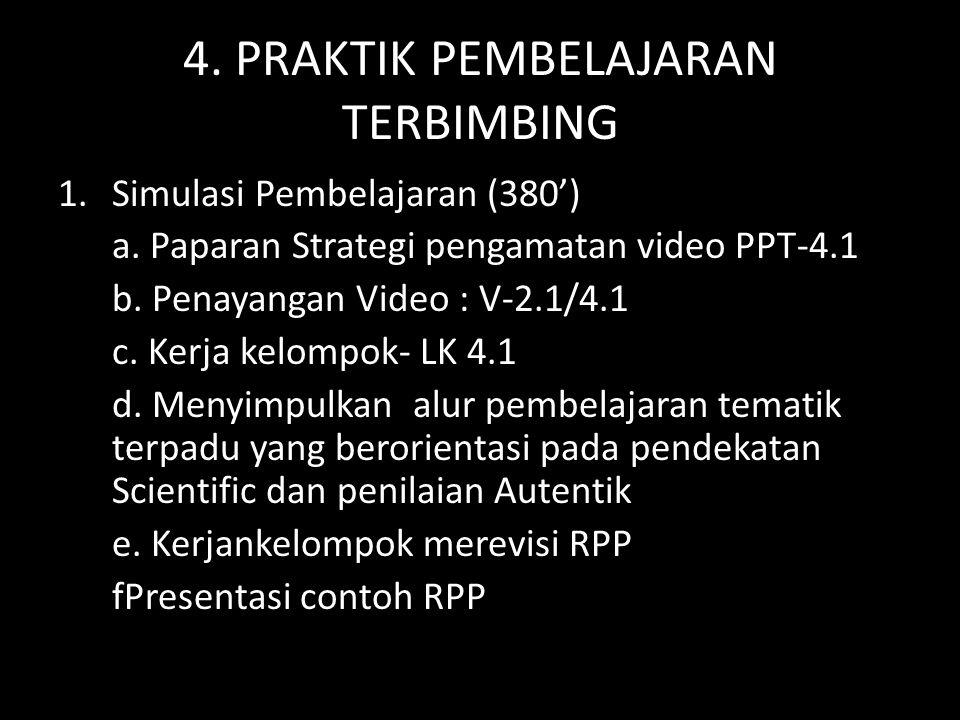 4. PRAKTIK PEMBELAJARAN TERBIMBING 1.Simulasi Pembelajaran (380') a. Paparan Strategi pengamatan video PPT-4.1 b. Penayangan Video : V-2.1/4.1 c. Kerj