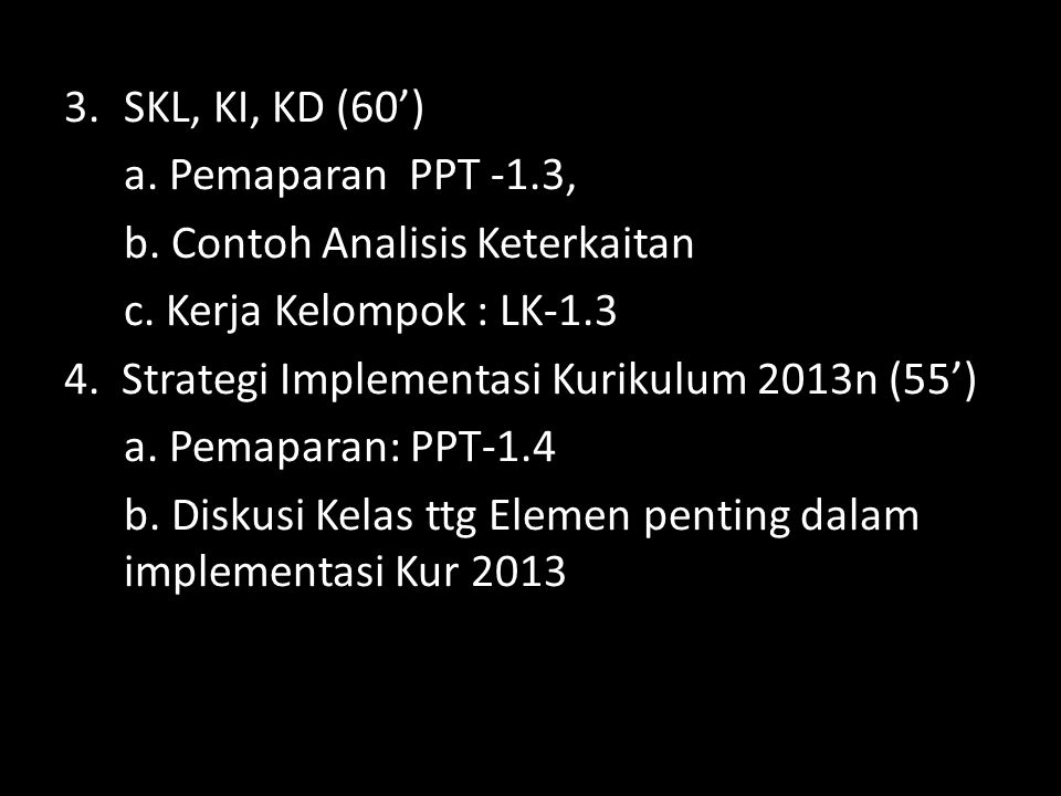 3.SKL, KI, KD (60') a. Pemaparan PPT -1.3, b. Contoh Analisis Keterkaitan c. Kerja Kelompok : LK-1.3 4. Strategi Implementasi Kurikulum 2013n (55') a.