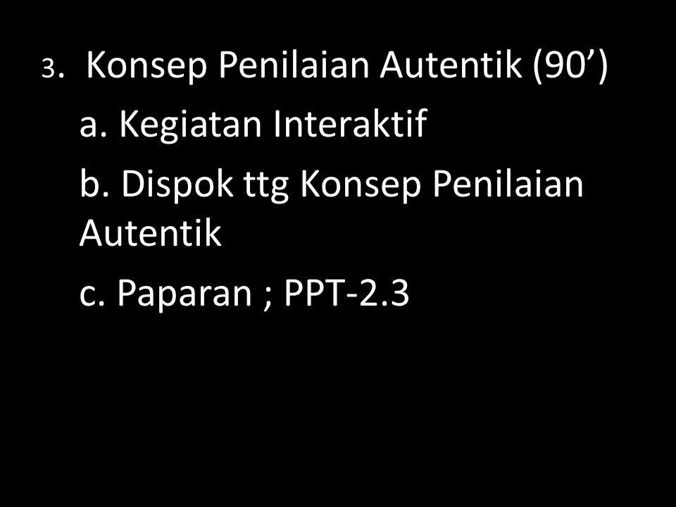 3. Konsep Penilaian Autentik (90') a. Kegiatan Interaktif b. Dispok ttg Konsep Penilaian Autentik c. Paparan ; PPT-2.3