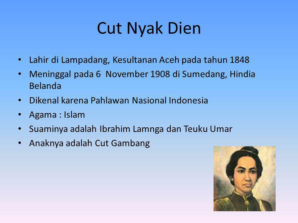 Cut Nyak Dien Lahir di Lampadang, Kesultanan Aceh pada tahun 1848 Meninggal pada 6 November 1908 di Sumedang, Hindia Belanda Dikenal karena Pahlawan N