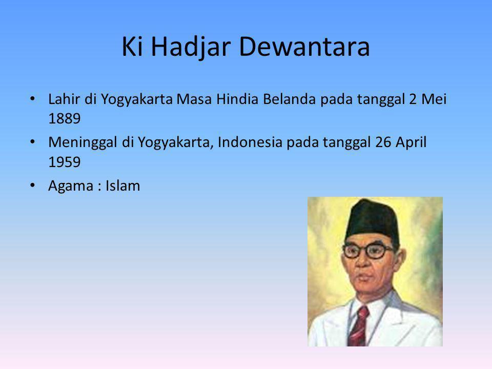Ki Hadjar Dewantara Lahir di Yogyakarta Masa Hindia Belanda pada tanggal 2 Mei 1889 Meninggal di Yogyakarta, Indonesia pada tanggal 26 April 1959 Agam