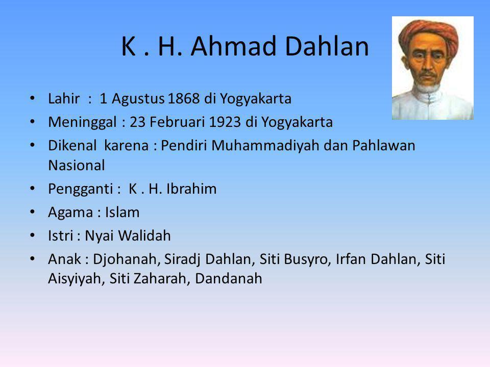 K. H. Ahmad Dahlan Lahir : 1 Agustus 1868 di Yogyakarta Meninggal : 23 Februari 1923 di Yogyakarta Dikenal karena : Pendiri Muhammadiyah dan Pahlawan