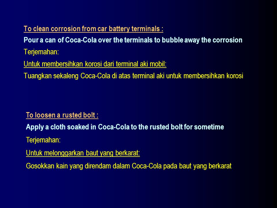 To clean corrosion from car battery terminals : Pour a can of Coca-Cola over the terminals to bubble away the corrosion Terjemahan: Untuk membersihkan