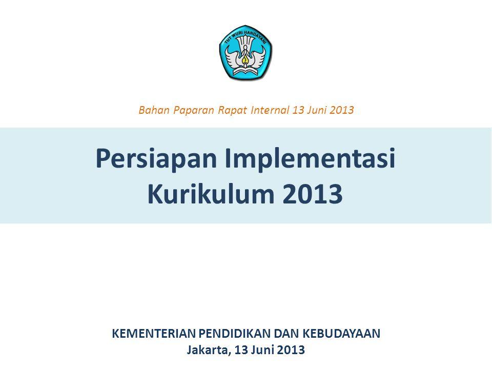 Persiapan Implementasi Kurikulum 2013 KEMENTERIAN PENDIDIKAN DAN KEBUDAYAAN Jakarta, 13 Juni 2013 Bahan Paparan Rapat Internal 13 Juni 2013