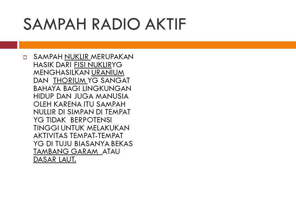 SAMPAH RADIO AKTIF  SAMPAH NUKLIR MERUPAKAN HASIK DARI FISI NUKLIRYG MENGHASILKAN URANIUM DAN THORIUM YG SANGAT BAHAYA BAGI LINGKUNGAN HIDUP DAN JUGA