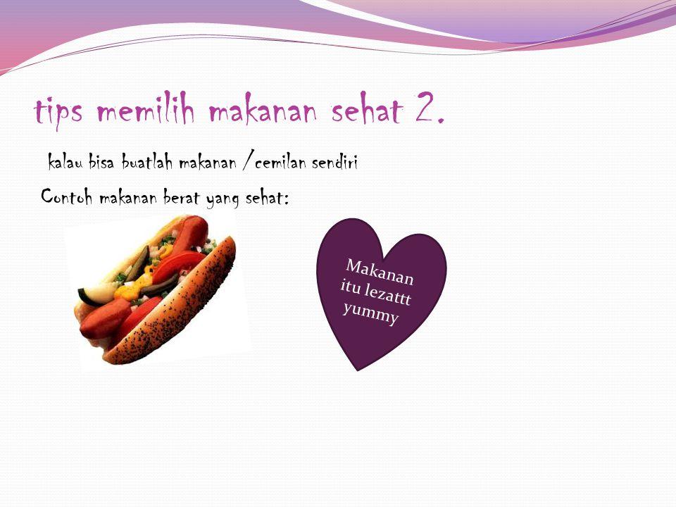 tips memilih makanan sehat 2. kalau bisa buatlah makanan /cemilan sendiri Contoh makanan berat yang sehat: Makanan itu lezattt yummy
