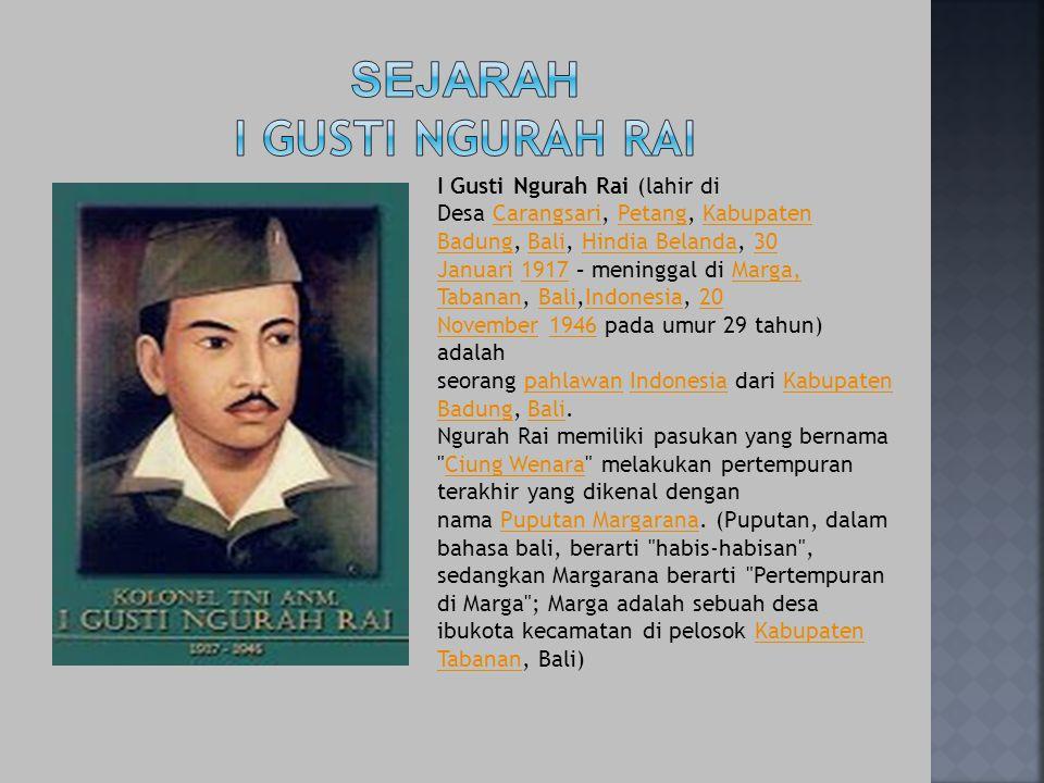 I Gusti Ngurah Rai (lahir di Desa Carangsari, Petang, Kabupaten Badung, Bali, Hindia Belanda, 30 Januari 1917 – meninggal di Marga, Tabanan, Bali,Indo