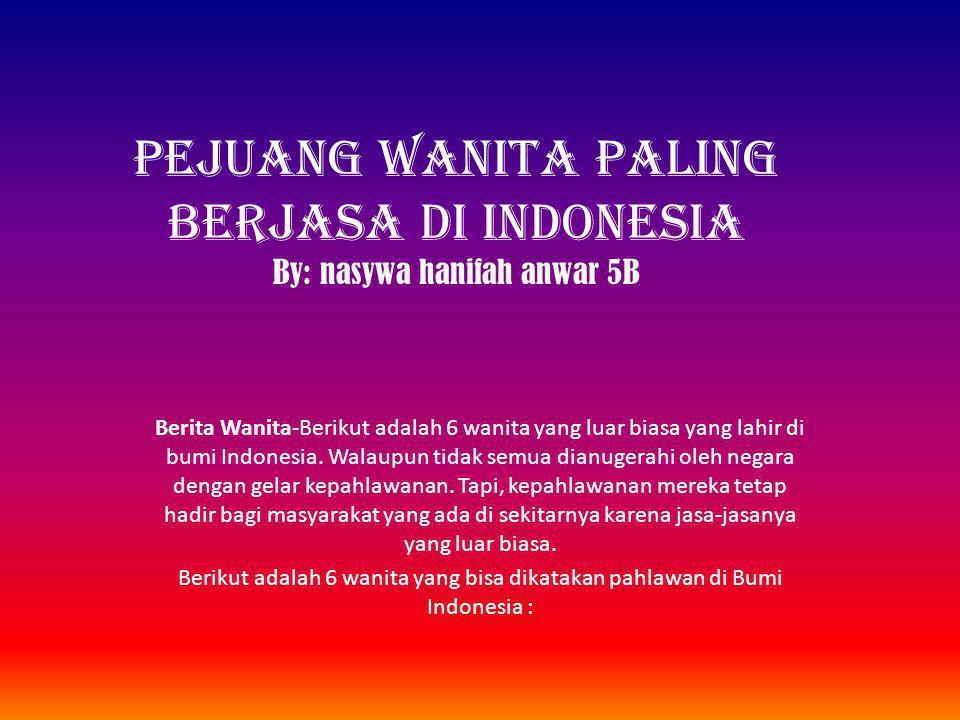 PEJUANG WANITA PALING BERJASA DI INDONESIA By: nasywa hanifah anwar 5B Berita Wanita-Berikut adalah 6 wanita yang luar biasa yang lahir di bumi Indonesia.