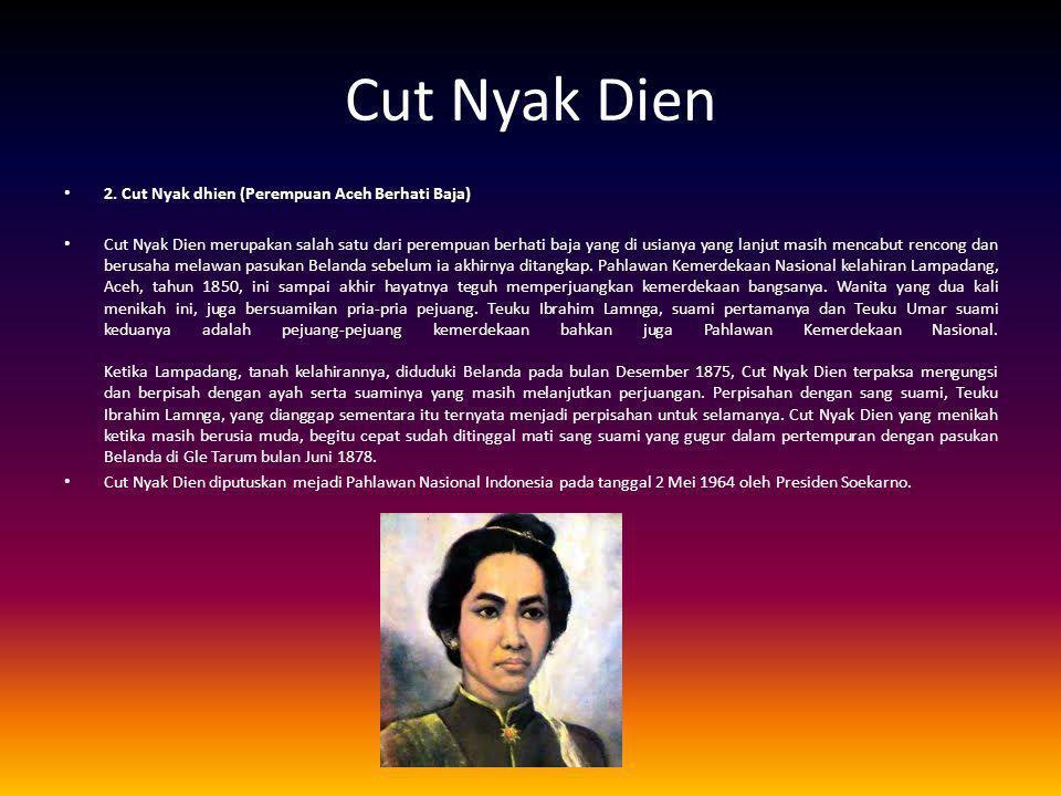 Cut Nyak Dien 2. Cut Nyak dhien (Perempuan Aceh Berhati Baja) Cut Nyak Dien merupakan salah satu dari perempuan berhati baja yang di usianya yang lanj