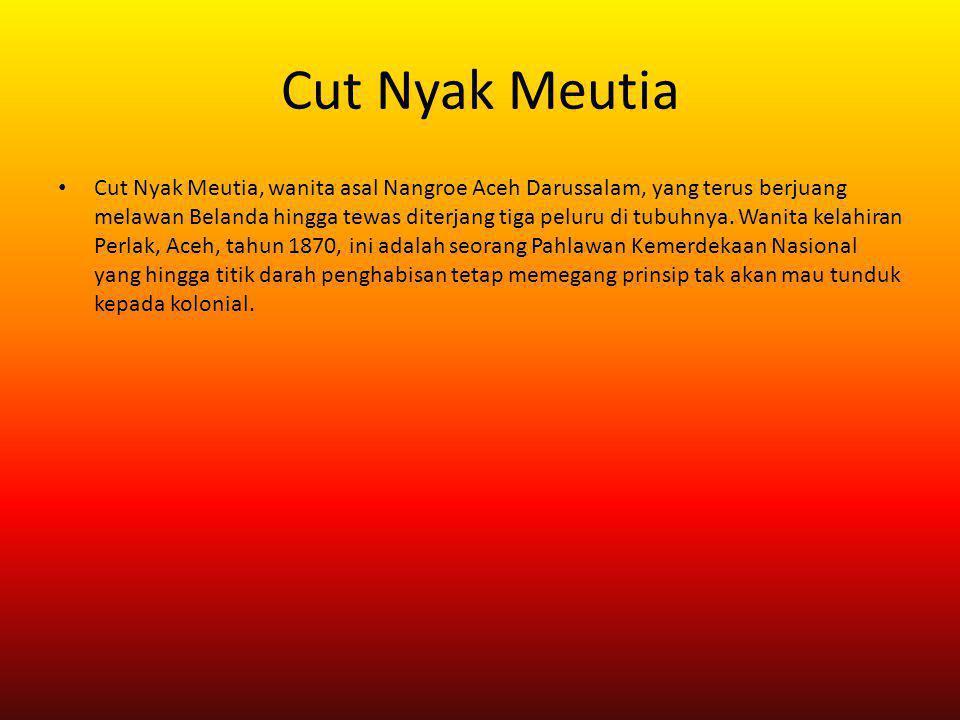Cut Nyak Meutia Cut Nyak Meutia, wanita asal Nangroe Aceh Darussalam, yang terus berjuang melawan Belanda hingga tewas diterjang tiga peluru di tubuhn