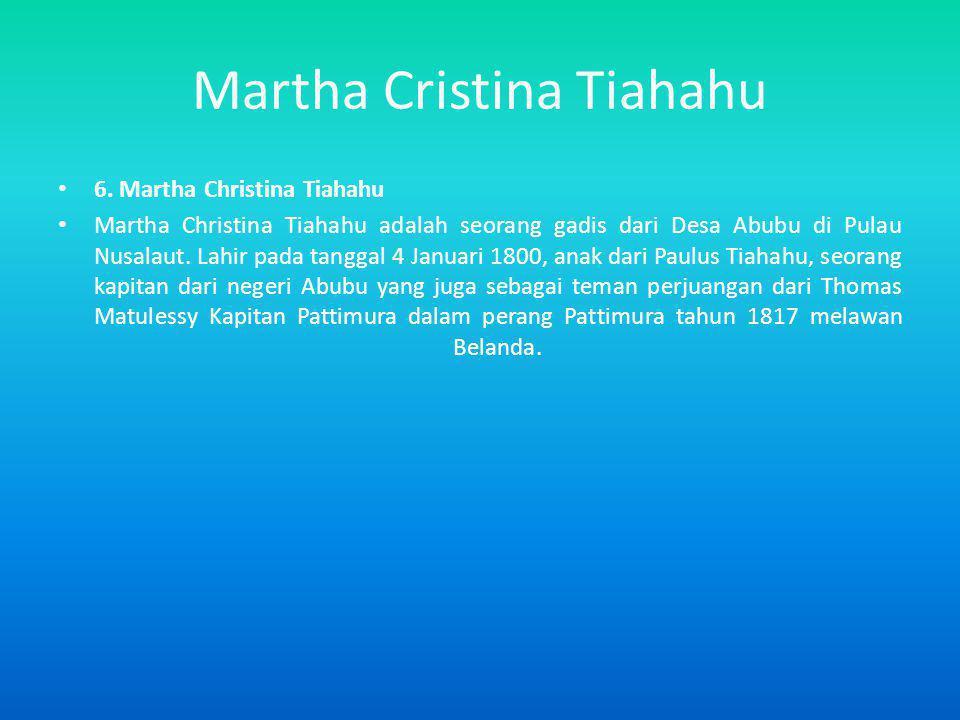 Martha Cristina Tiahahu 6. Martha Christina Tiahahu Martha Christina Tiahahu adalah seorang gadis dari Desa Abubu di Pulau Nusalaut. Lahir pada tangga
