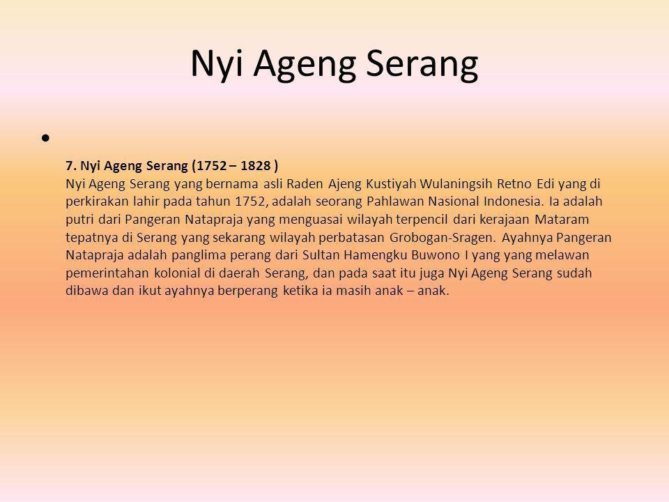Nyi Ageng Serang 7. Nyi Ageng Serang (1752 – 1828 ) Nyi Ageng Serang yang bernama asli Raden Ajeng Kustiyah Wulaningsih Retno Edi yang di perkirakan l